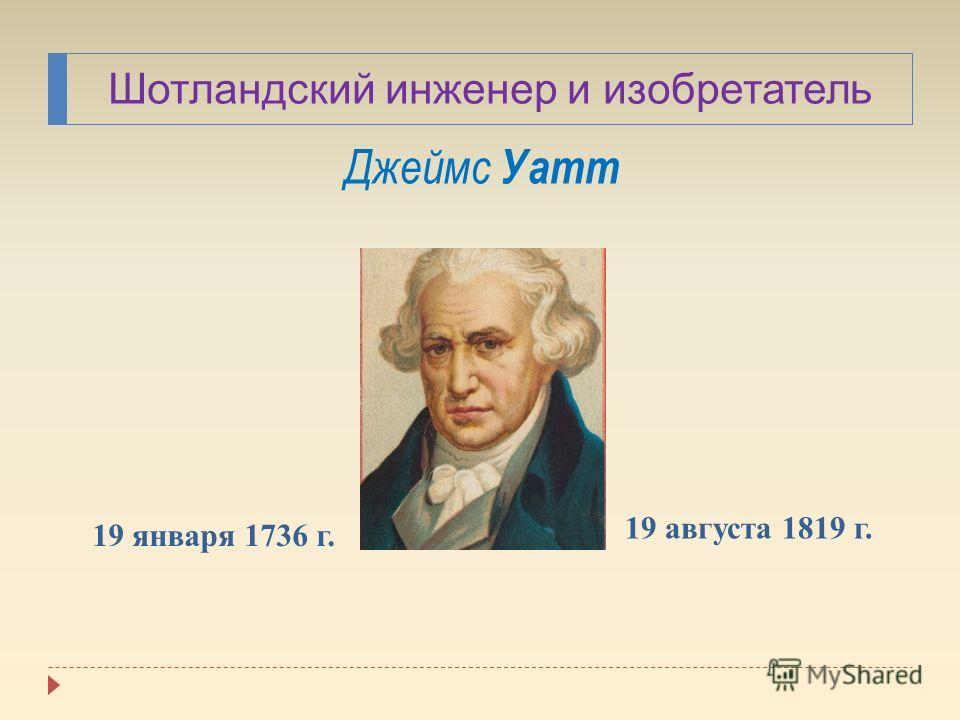 Шотландский инженер и изобретатель Джеймс Уатт 19 января 1736 г. 19 августа 1819 г.