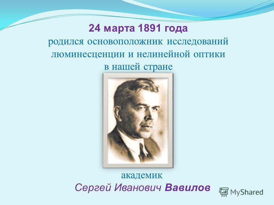 24 марта 1891 года родился основоположник исследований люминесценции и нелинейной оптики в нашей стране академик Сергей Иванович Вавилов