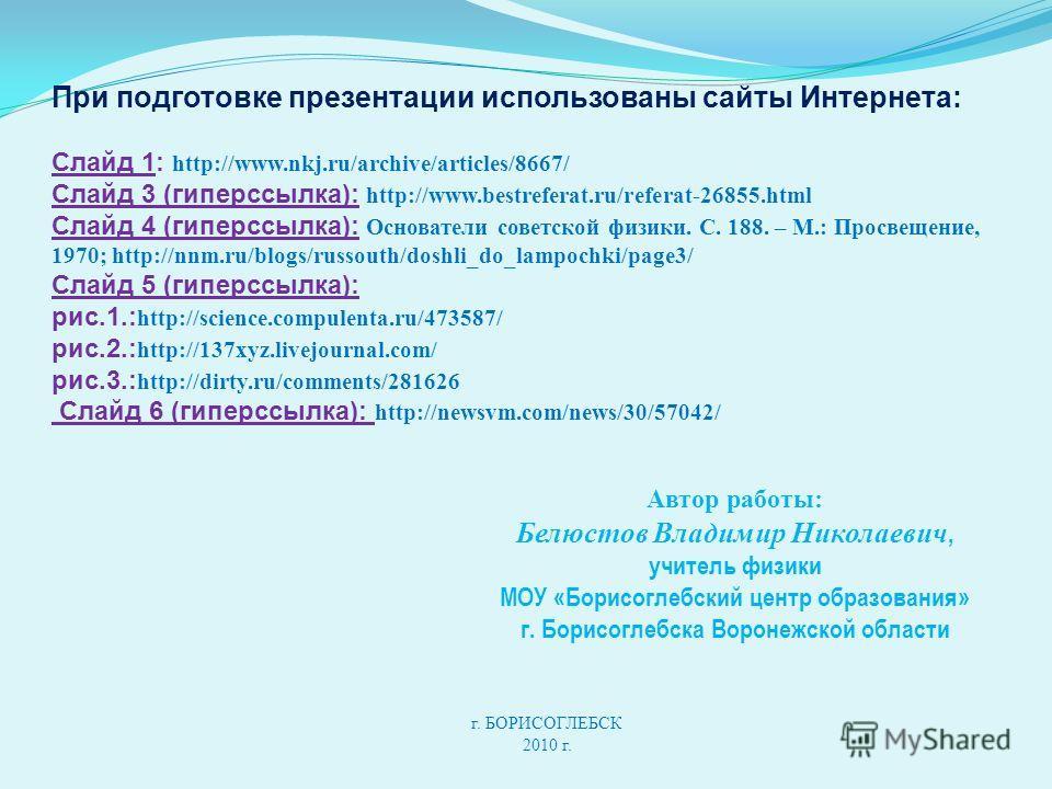 При подготовке презентации использованы сайты Интернета: Слайд 1: http://www.nkj.ru/archive/articles/8667/ Слайд 3 (гиперссылка): http://www.bestreferat.ru/referat-26855.html Слайд 4 (гиперссылка): Основатели советской физики. С. 188. – М.: Просвещен