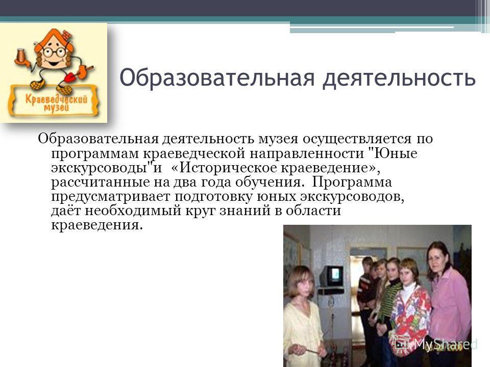 Образовательная деятельность Образовательная деятельность музея осуществляется по программам краеведческой направленности
