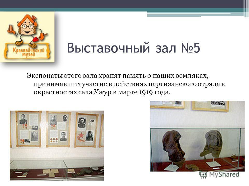 Выставочный зал 5 Экспонаты этого зала хранят память о наших земляках, принимавших участие в действиях партизанского отряда в окрестностях села Ужур в марте 1919 года.