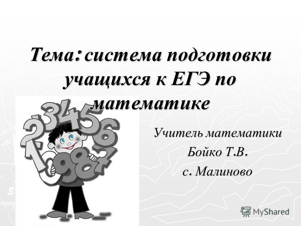Тема : система подготовки учащихся к ЕГЭ по математике Учитель математики Бойко Т. В. с. Малиново