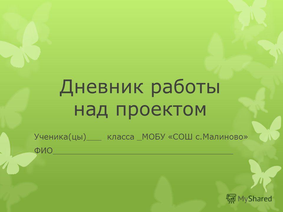 Дневник работы над проектом Ученика(цы)___ класса _МОБУ «СОШ с.Малиново» ФИО____________________________________