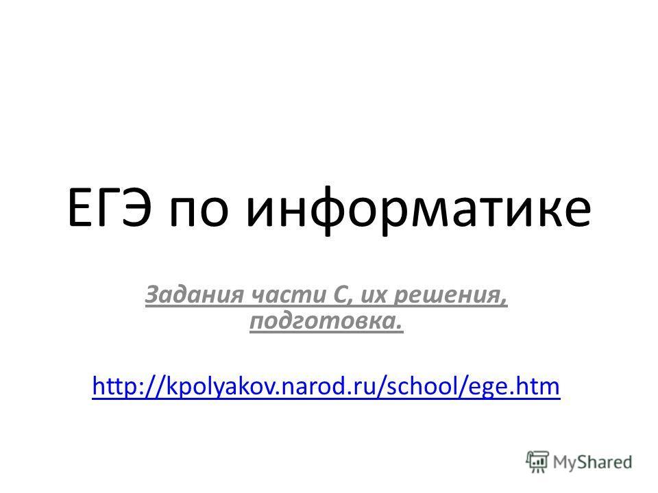ЕГЭ по информатике Задания части С, их решения, подготовка. http://kpolyakov.narod.ru/school/ege.htm