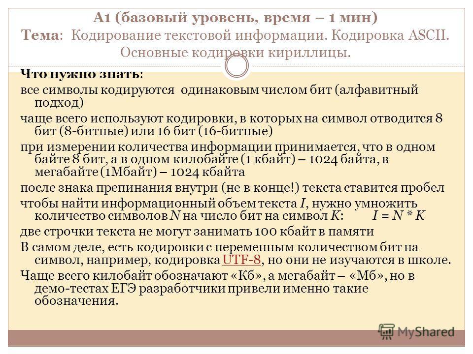 А1 (базовый уровень, время – 1 мин) Тема: Кодирование текстовой информации. Кодировка ASCII. Основные кодировки кириллицы. Что нужно знать: все символы кодируются одинаковым числом бит (алфавитный подход) чаще всего используют кодировки, в которых на
