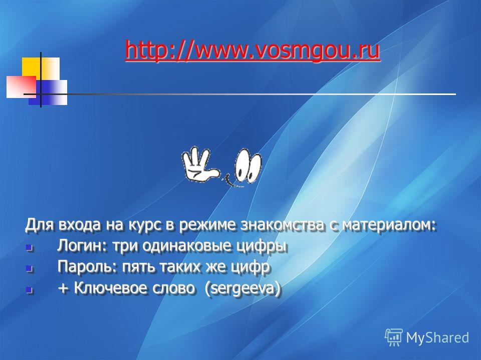 http://www.vosmgou.ru Для входа на курс в режиме знакомства с материалом: Логин: три одинаковые цифры Логин: три одинаковые цифры Пароль: пять таких же цифр Пароль: пять таких же цифр + Ключевое слово (sergeeva) + Ключевое слово (sergeeva) Для входа