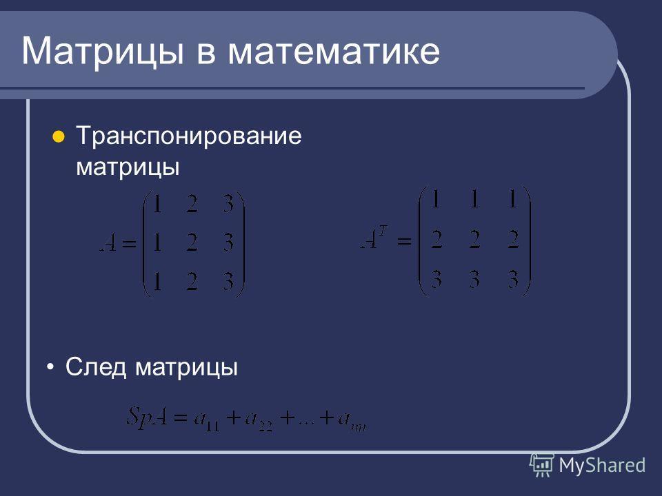 Матрицы в математике Транспонирование матрицы След матрицы