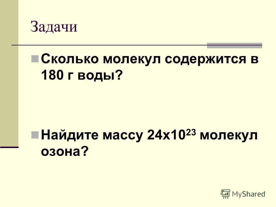 Задачи Сколько молекул содержится в 180 г воды? Найдите массу 24х10 23 молекул озона?