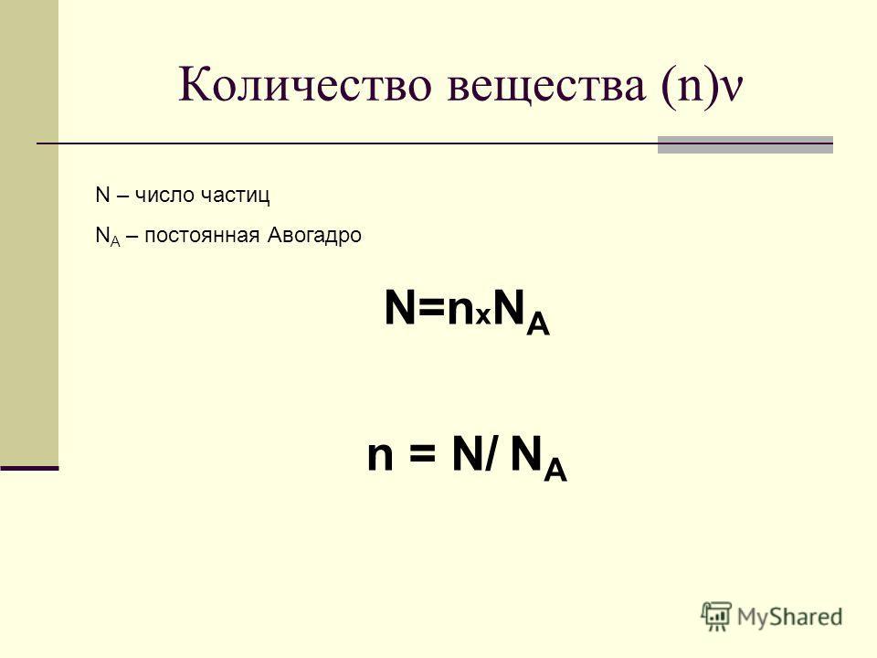 Количество вещества (n)ν N – число частиц N A – постоянная Авогадро N=n х N A n = N/ N A