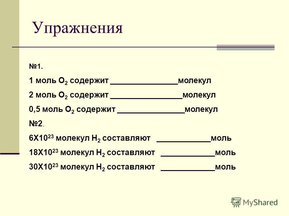 Упражнения 1. 1 моль О 2 содержит _______________молекул 2 моль О 2 содержит ________________молекул 0,5 моль О 2 содержит _______________молекул 2. 6Х10 23 молекул Н 2 составляют ____________моль 18Х10 23 молекул Н 2 составляют ____________моль 30Х1