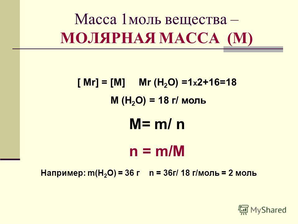 Масса 1моль вещества – МОЛЯРНАЯ МАССА (М) [ Mr] = [M] Mr (H 2 O) =1 х 2+16=18 M (H 2 O) = 18 г/ моль M= m/ n n = m/M Например: m(H 2 O) = 36 г n = 36г/ 18 г/моль = 2 моль