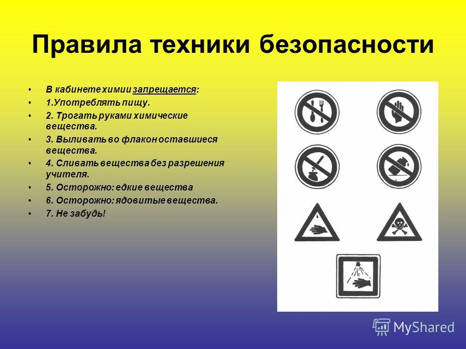 Правила техники безопасности В кабинете химии запрещается: 1.Употреблять пищу. 2. Трогать руками химические вещества. 3. Выливать во флакон оставшиеся вещества. 4. Сливать вещества без разрешения учителя. 5. Осторожно: едкие вещества 6. Осторожно: яд