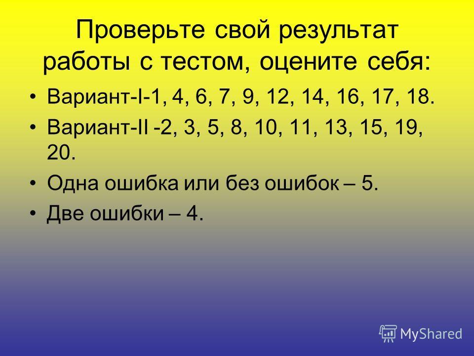 Проверьте свой результат работы с тестом, оцените себя: Вариант-I-1, 4, 6, 7, 9, 12, 14, 16, 17, 18. Вариант-II -2, 3, 5, 8, 10, 11, 13, 15, 19, 20. Одна ошибка или без ошибок – 5. Две ошибки – 4.