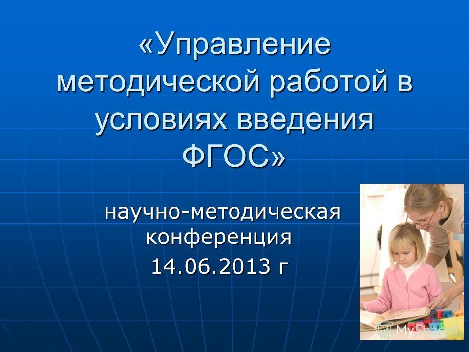 «Управление методической работой в условиях введения ФГОС» научно-методическая конференция научно-методическая конференция 14.06.2013 г