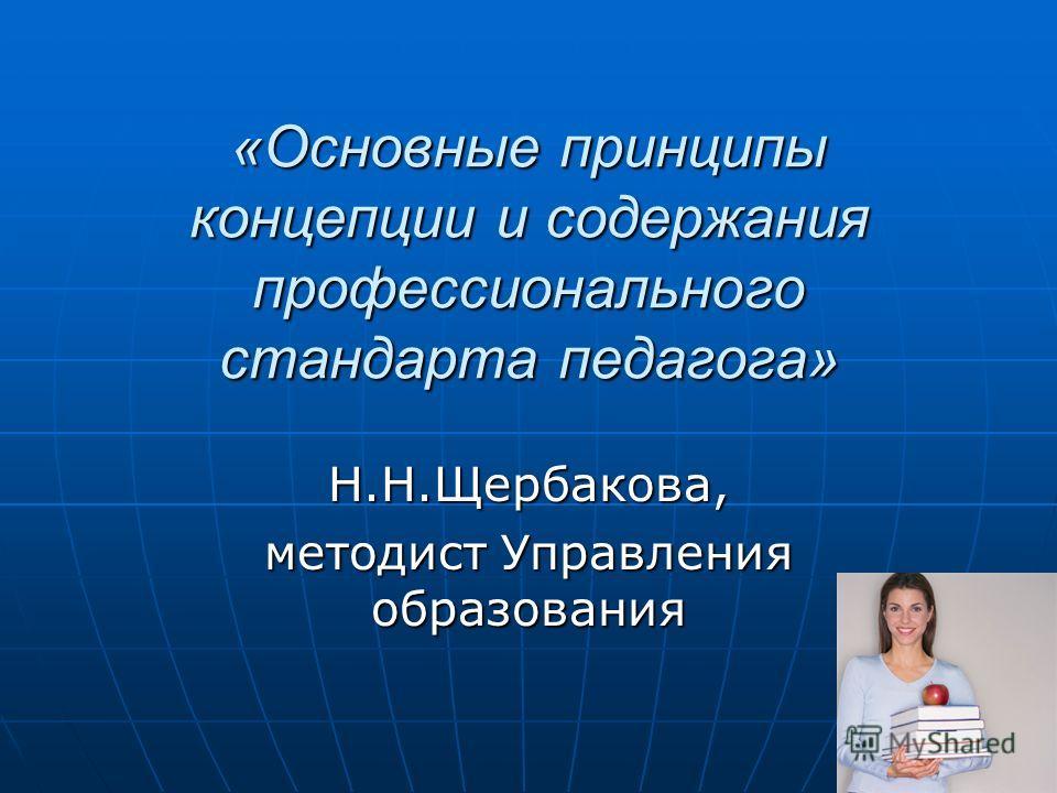 «Основные принципы концепции и содержания профессионального стандарта педагога» Н.Н.Щербакова, методист Управления образования