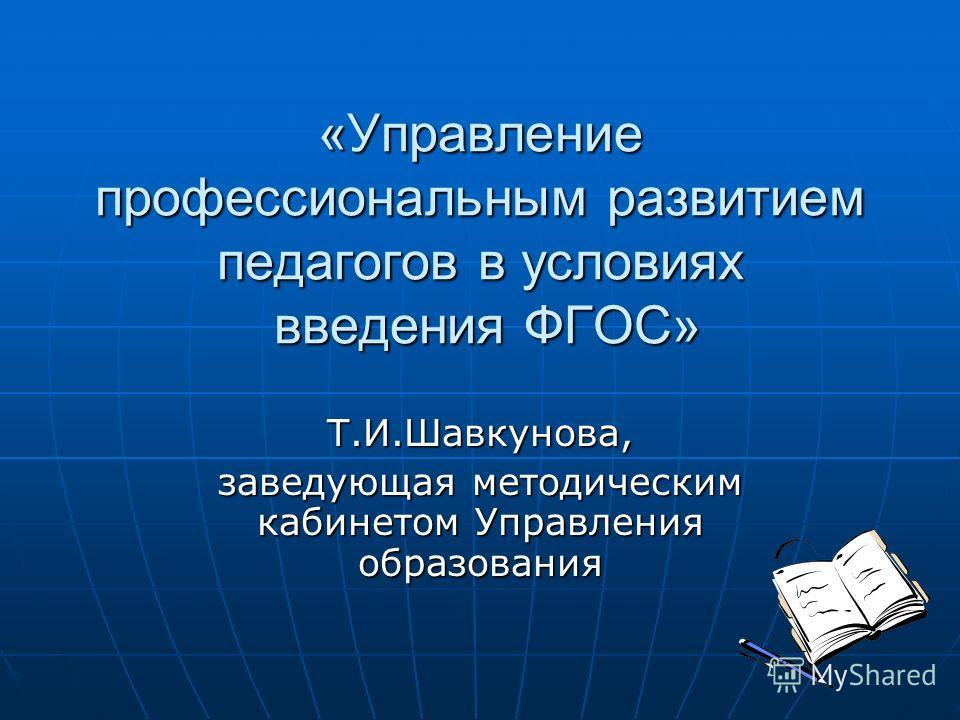 «Управление профессиональным развитием педагогов в условиях введения ФГОС» Т.И.Шавкунова, заведующая методическим кабинетом Управления образования