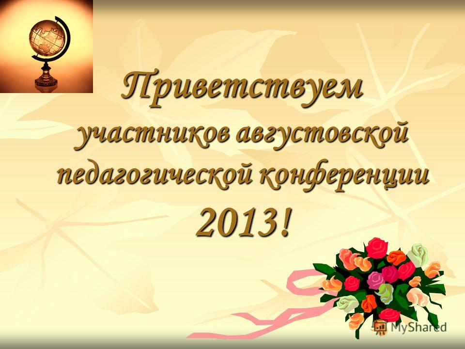 Приветствуем участников августовской педагогической конференции 2013!