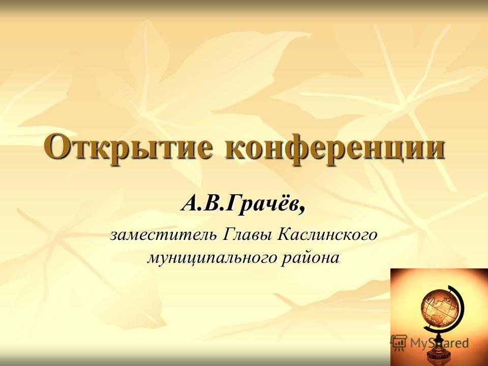 Открытие конференции А.В.Грачёв, заместитель Главы Каслинского муниципального района