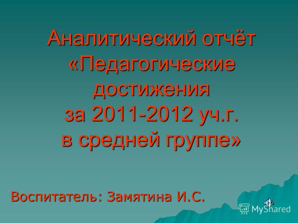 Аналитический отчёт «Педагогические достижения за 2011-2012 уч.г. в средней группе» Воспитатель: Замятина И.С.
