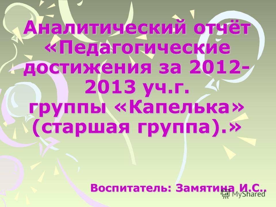 Аналитический отчёт «Педагогические достижения за 2012- 2013 уч.г. группы «Капелька» (старшая группа).» Воспитатель: Замятина И.С..