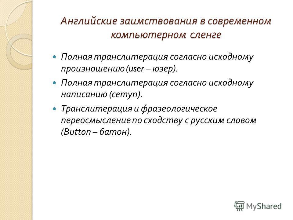 Английские заимствования в современном компьютерном сленге Полная транслитерация согласно исходному произношению (user – юзер ). Полная транслитерация согласно исходному написанию ( сетуп ). Транслитерация и фразеологическое переосмысление по сходств