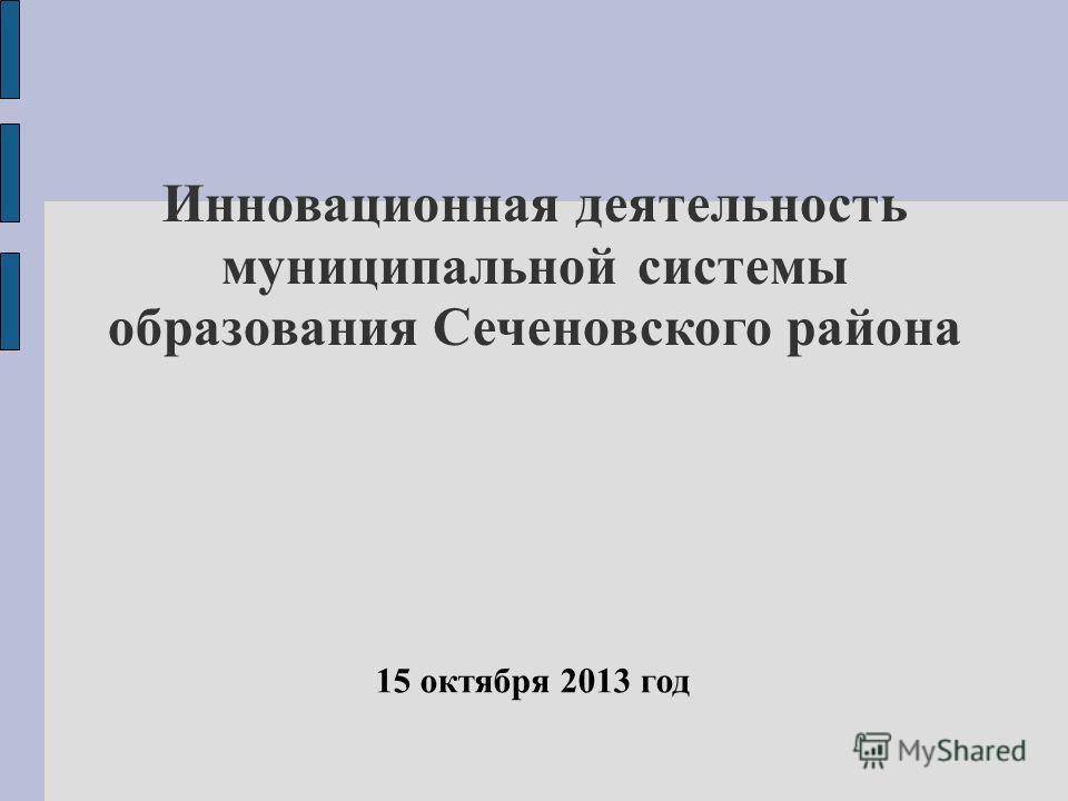 Инновационная деятельность муниципальной системы образования Сеченовского района 15 октября 2013 год