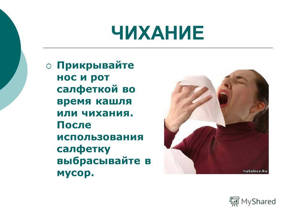 ЧИХАНИЕ Прикрывайте нос и рот салфеткой во время кашля или чихания. После использования салфетку выбрасывайте в мусор.