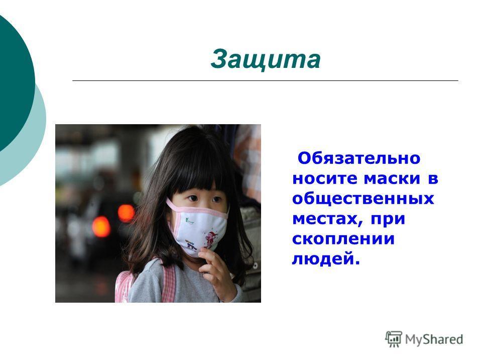 Защита Обязательно носите маски в общественных местах, при скоплении людей.