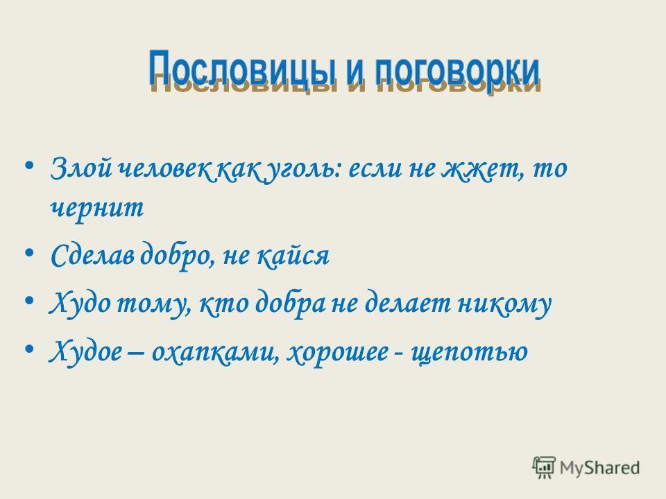 З лой человек как уголь: если не жжет, то чернит С делав добро, не кайся Х удо тому, кто добра не делает никому Х удое – охапками, хорошее - щепотью