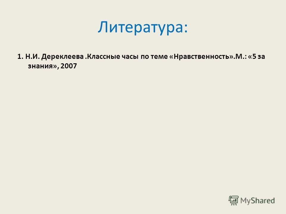 Литература: 1. Н.И. Дереклеева.Классные часы по теме «Нравственность».М.: «5 за знания», 2007