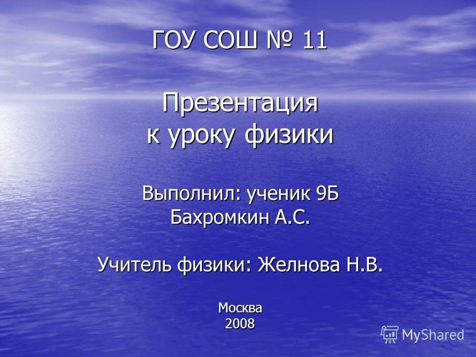 ГОУ СОШ 11 Презентация к уроку физики Выполнил: ученик 9Б Бахромкин А.С. Учитель физики: Желнова Н.В. Москва 2008