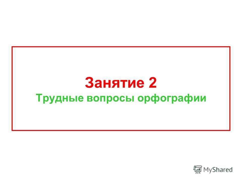 Занятие 2 Трудные вопросы орфографии