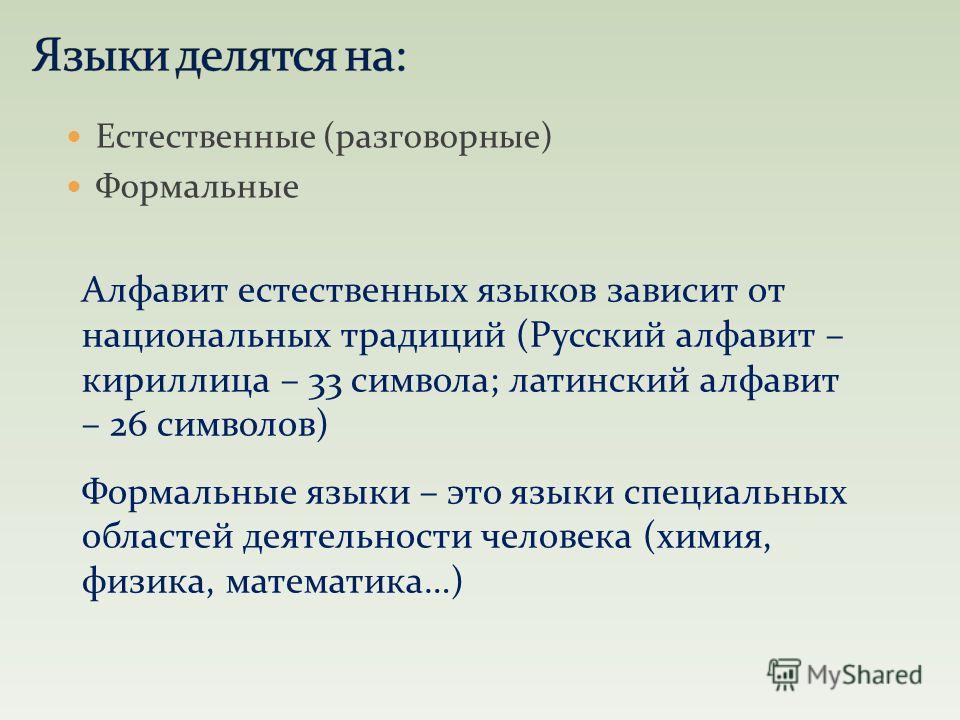 Естественные (разговорные) Формальные Алфавит естественных языков зависит от национальных традиций (Русский алфавит – кириллица – 33 символа; латинский алфавит – 26 символов) Формальные языки – это языки специальных областей деятельности человека (хи