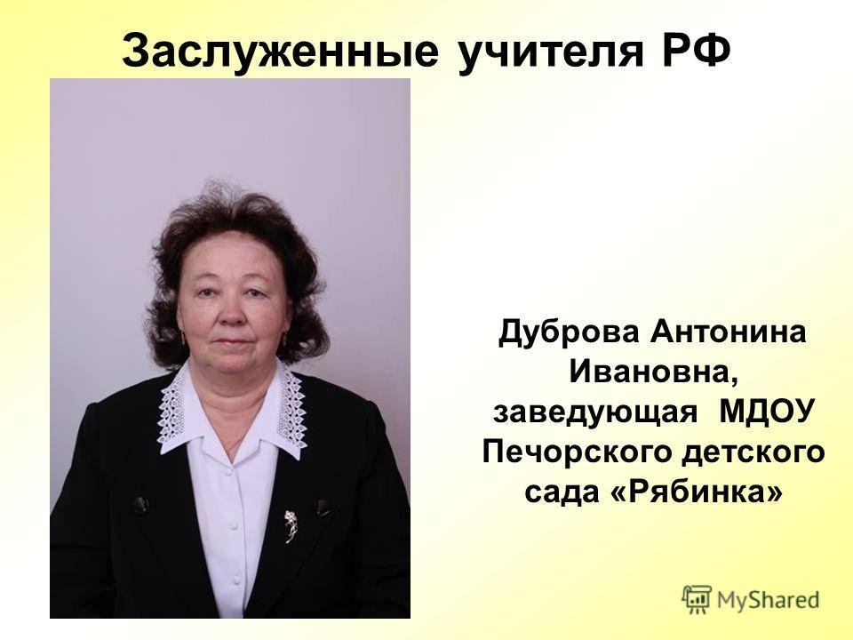 Заслуженные учителя РФ Дуброва Антонина Ивановна, заведующая МДОУ Печорского детского сада «Рябинка»