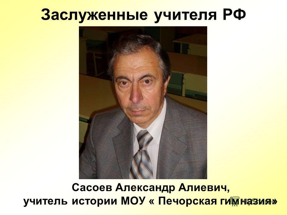 Заслуженные учителя РФ Сасоев Александр Алиевич, учитель истории МОУ « Печорская гимназия»