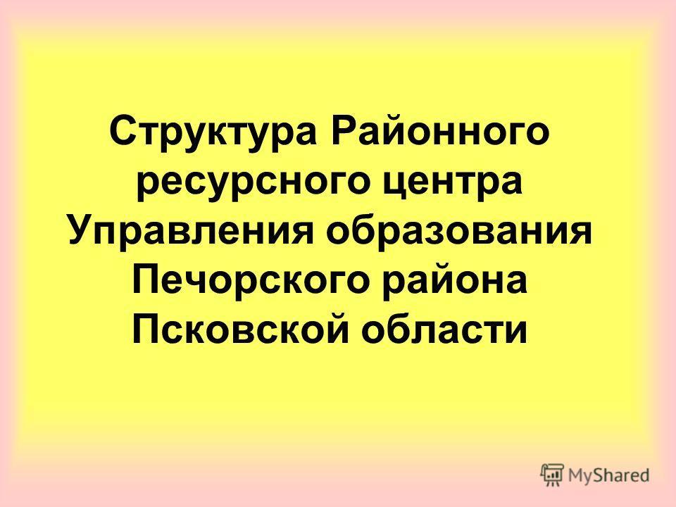 Структура Районного ресурсного центра Управления образования Печорского района Псковской области