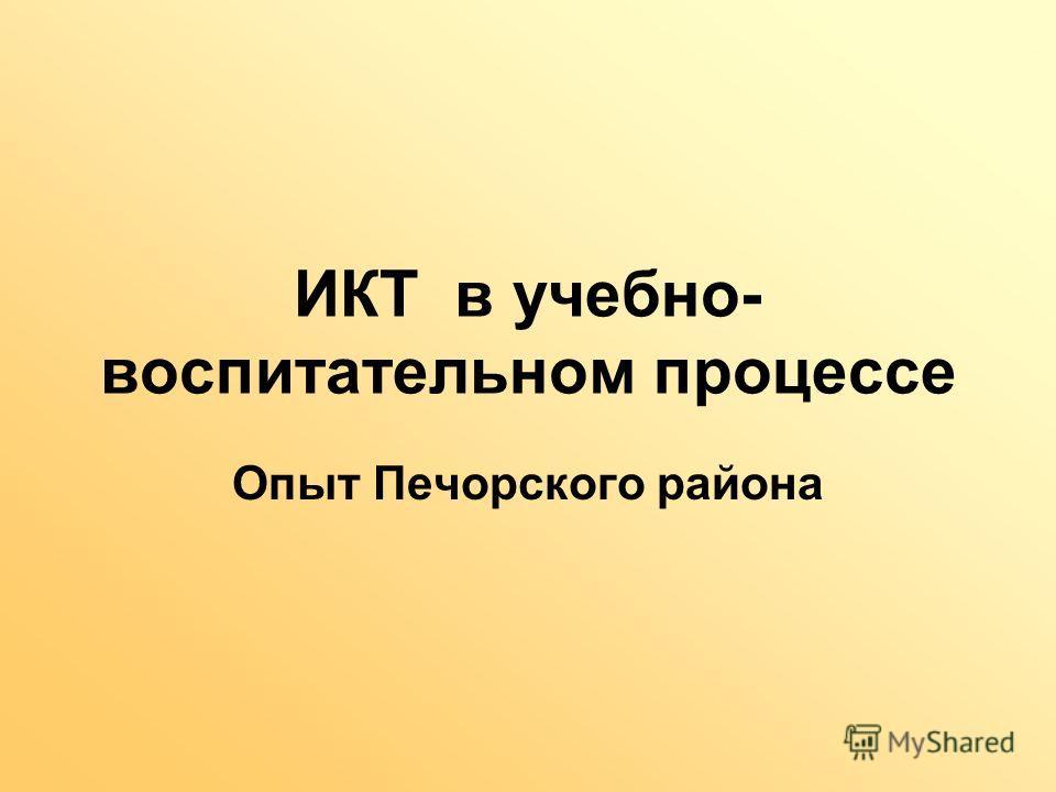 ИКТ в учебно- воспитательном процессе Опыт Печорского района