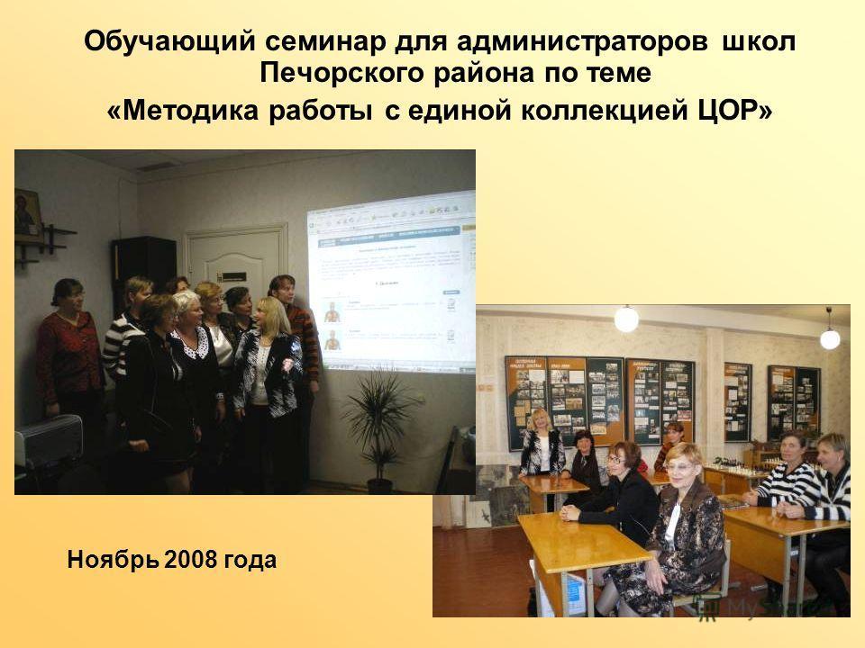 Обучающий семинар для администраторов школ Печорского района по теме «Методика работы с единой коллекцией ЦОР» Ноябрь 2008 года
