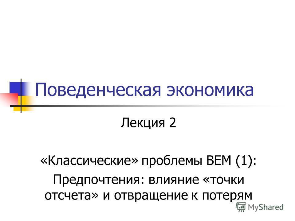 Поведенческая экономика Лекция 2 «Классические» проблемы BEM (1): Предпочтения: влияние «точки отсчета» и отвращение к потерям