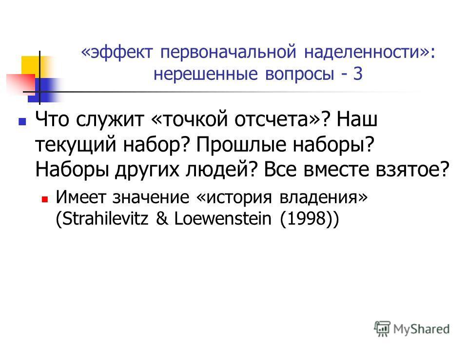 «эффект первоначальной наделенности»: нерешенные вопросы - 3 Что служит «точкой отсчета»? Наш текущий набор? Прошлые наборы? Наборы других людей? Все вместе взятое? Имеет значение «история владения» (Strahilevitz & Loewenstein (1998))