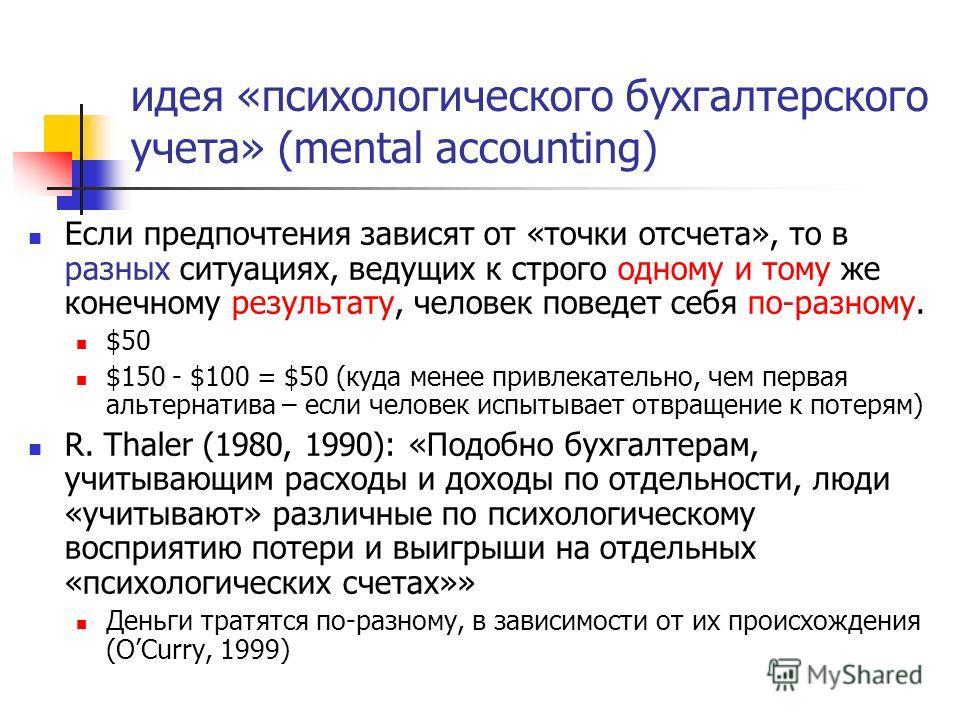 идея «психологического бухгалтерского учета» (mental accounting) Если предпочтения зависят от «точки отсчета», то в разных ситуациях, ведущих к строго одному и тому же конечному результату, человек поведет себя по-разному. $50 $150 - $100 = $50 (куда