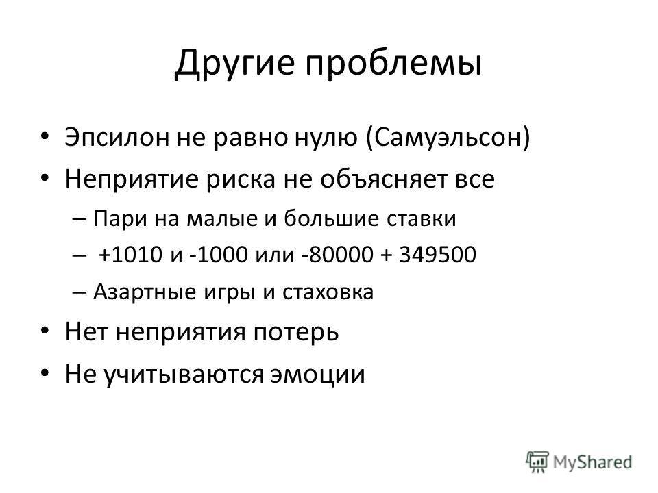 Другие проблемы Эпсилон не равно нулю (Самуэльсон) Неприятие риска не объясняет все – Пари на малые и большие ставки – +1010 и -1000 или -80000 + 349500 – Азартные игры и стаховка Нет неприятия потерь Не учитываются эмоции