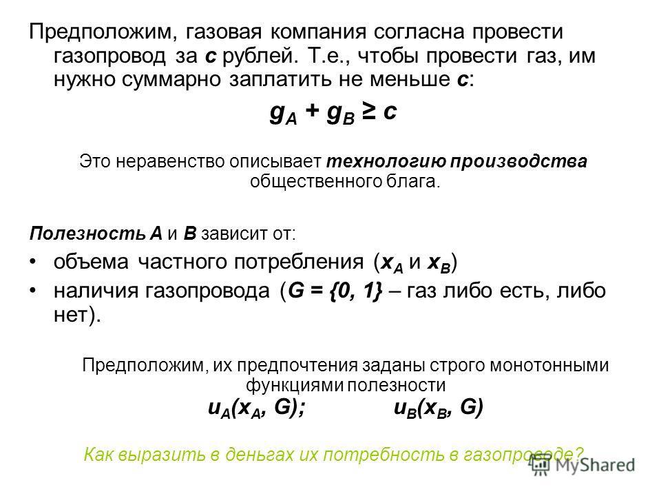Предположим, газовая компания согласна провести газопровод за c рублей. Т.е., чтобы провести газ, им нужно суммарно заплатить не меньше c: g A + g B c Это неравенство описывает технологию производства общественного блага. Полезность А и B зависит от: