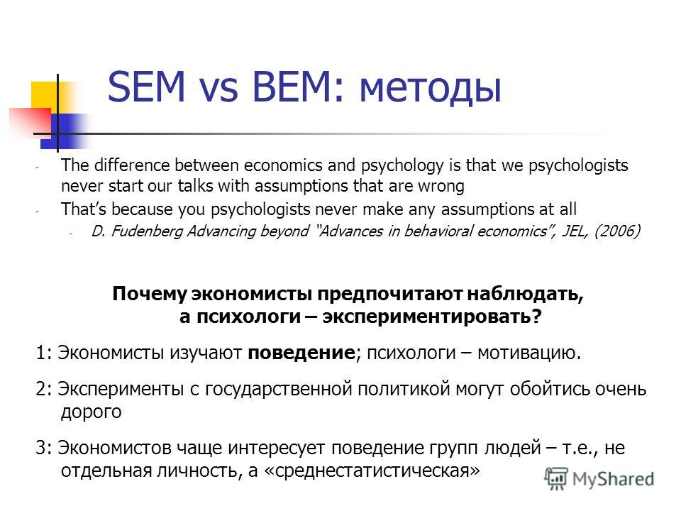 SEM vs BEM: методы - The difference between economics and psychology is that we psychologists never start our talks with assumptions that are wrong - Thats because you psychologists never make any assumptions at all - D. Fudenberg Advancing beyond Ad