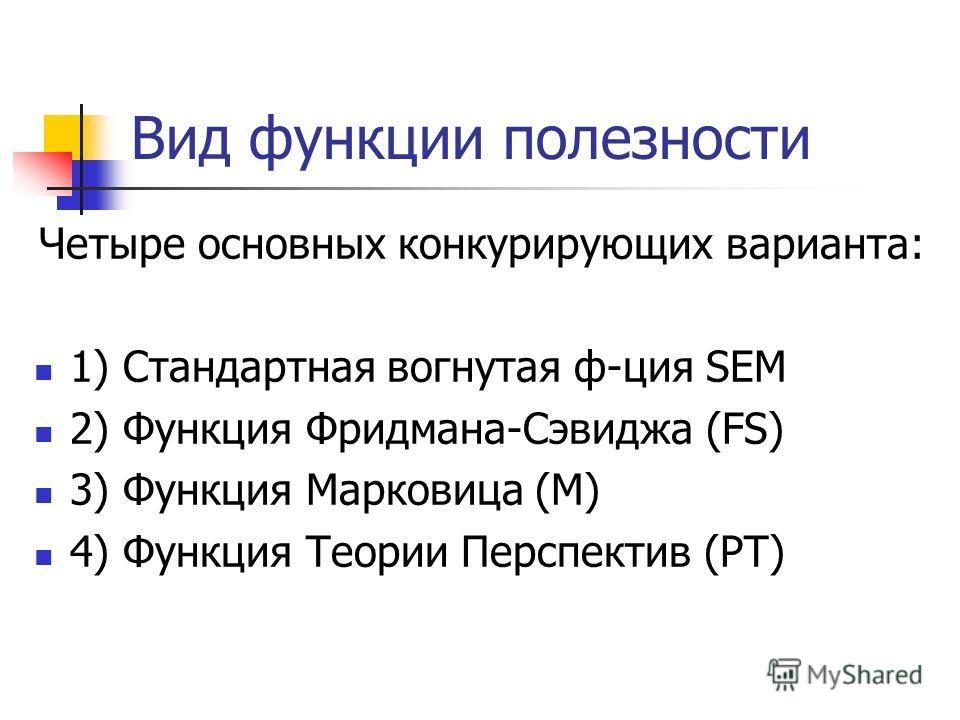 Вид функции полезности Четыре основных конкурирующих варианта: 1) Стандартная вогнутая ф-ция SEM 2) Функция Фридмана-Сэвиджа (FS) 3) Функция Марковица (М) 4) Функция Теории Перспектив (PT)