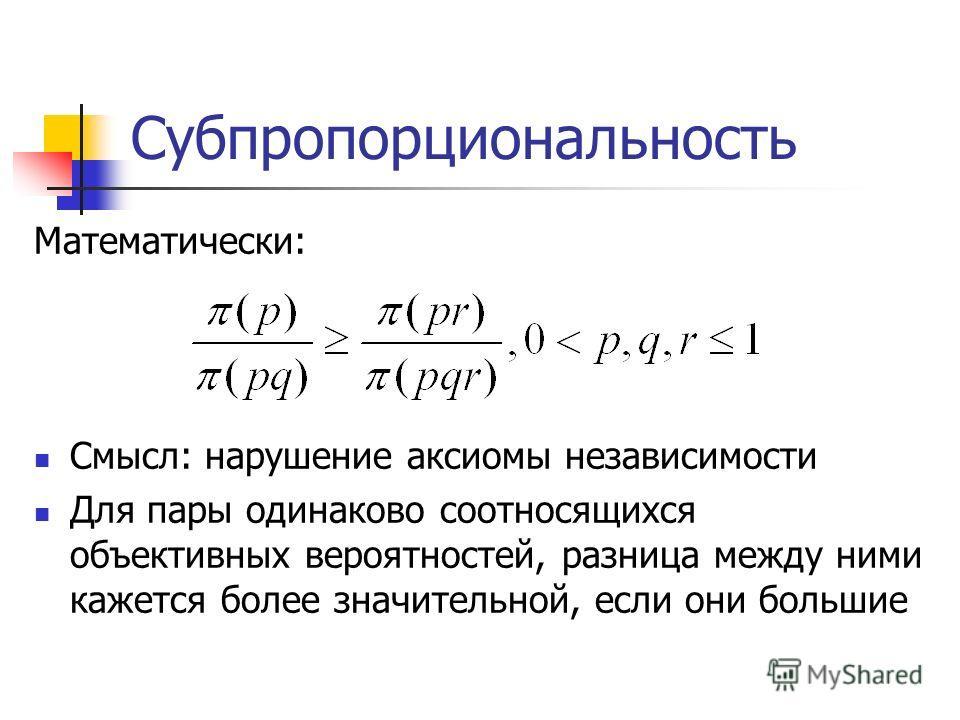 Субпропорциональность Математически: Смысл: нарушение аксиомы независимости Для пары одинаково соотносящихся объективных вероятностей, разница между ними кажется более значительной, если они большие