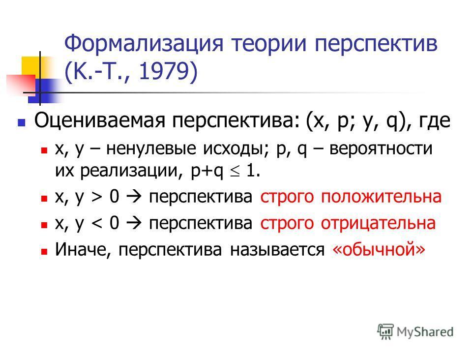 Формализация теории перспектив (K.-T., 1979) Оцениваемая перспектива: (x, p; y, q), где x, y – ненулевые исходы; p, q – вероятности их реализации, p+q 1. x, y > 0 перспектива строго положительна x, y < 0 перспектива строго отрицательна Иначе, перспек