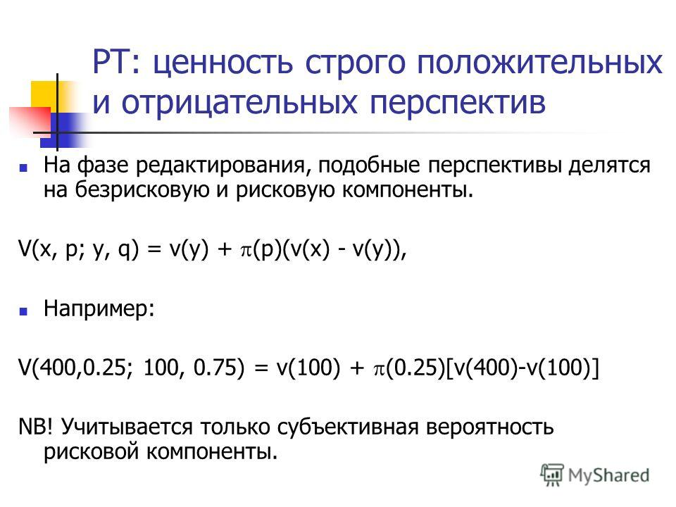 PT: ценность строго положительных и отрицательных перспектив На фазе редактирования, подобные перспективы делятся на безрисковую и рисковую компоненты. V(x, p; y, q) = v(y) + (p)(v(x) - v(y)), Например: V(400,0.25; 100, 0.75) = v(100) + (0.25)[v(400)