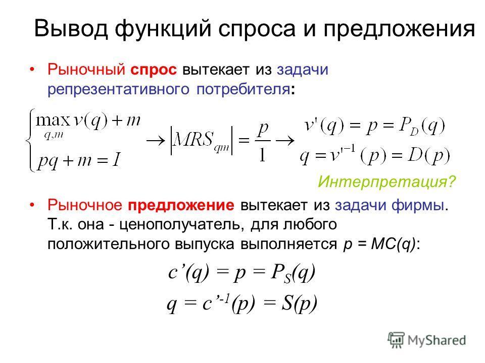 Вывод функций спроса и предложения Рыночный спрос вытекает из задачи репрезентативного потребителя: Интерпретация? Рыночное предложение вытекает из задачи фирмы. Т.к. она - ценополучатель, для любого положительного выпуска выполняется p = MC(q): c(q)