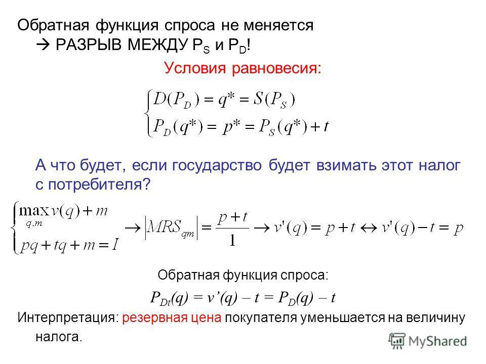 Обратная функция спроса не меняется РАЗРЫВ МЕЖДУ P S и P D ! Условия равновесия: А что будет, если государство будет взимать этот налог с потребителя? Обратная функция спроса: P Dt (q) = v(q) – t = P D (q) – t Интерпретация: резервная цена покупателя
